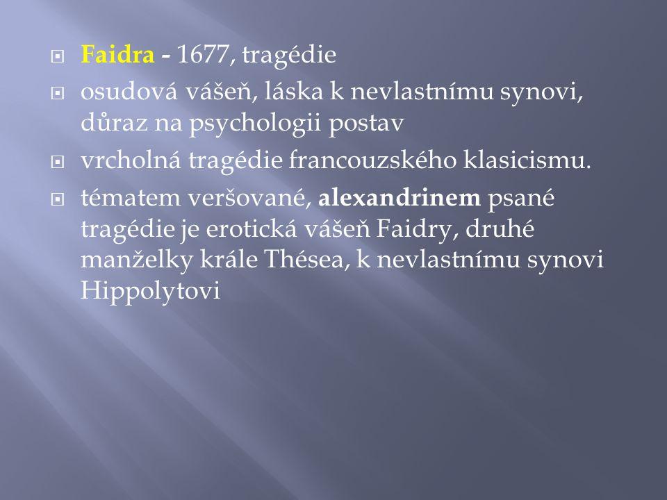 Faidra - 1677, tragédie  osudová vášeň, láska k nevlastnímu synovi, důraz na psychologii postav  vrcholná tragédie francouzského klasicismu.