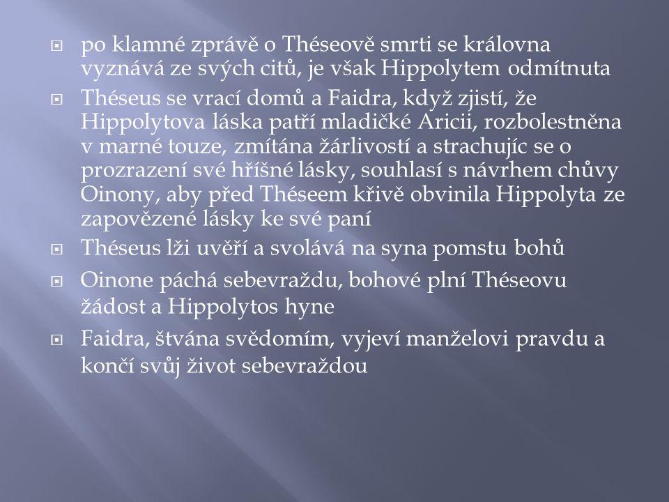  po klamné zprávě o Théseově smrti se královna vyznává ze svých citů, je však Hippolytem odmítnuta  Théseus se vrací domů a Faidra, když zjistí, že Hippolytova láska patří mladičké Aricii, rozbolestněna v marné touze, zmítána žárlivostí a strachujíc se o prozrazení své hříšné lásky, souhlasí s návrhem chůvy Oinony, aby před Théseem křivě obvinila Hippolyta ze zapovězené lásky ke své paní  Théseus lži uvěří a svolává na syna pomstu bohů  Oinone páchá sebevraždu, bohové plní Théseovu žádost a Hippolytos hyne  Faidra, štvána svědomím, vyjeví manželovi pravdu a končí svůj život sebevraždou