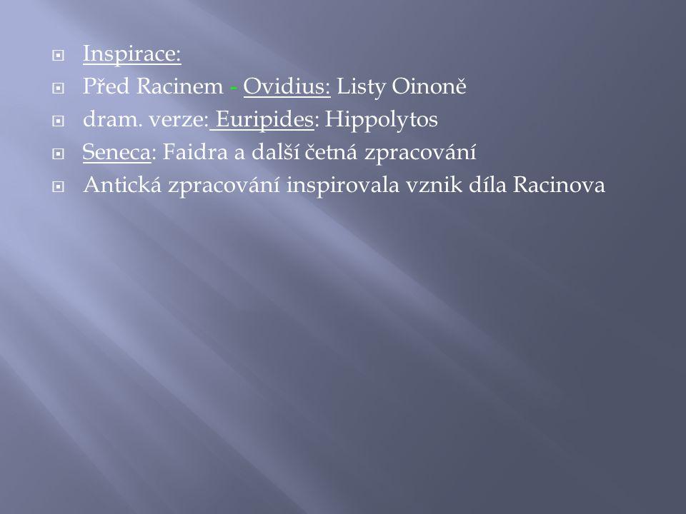  Inspirace:  Před Racinem - Ovidius: Listy Oinoně  dram. verze: Euripides: Hippolytos  Seneca: Faidra a další četná zpracování  Antická zpracován