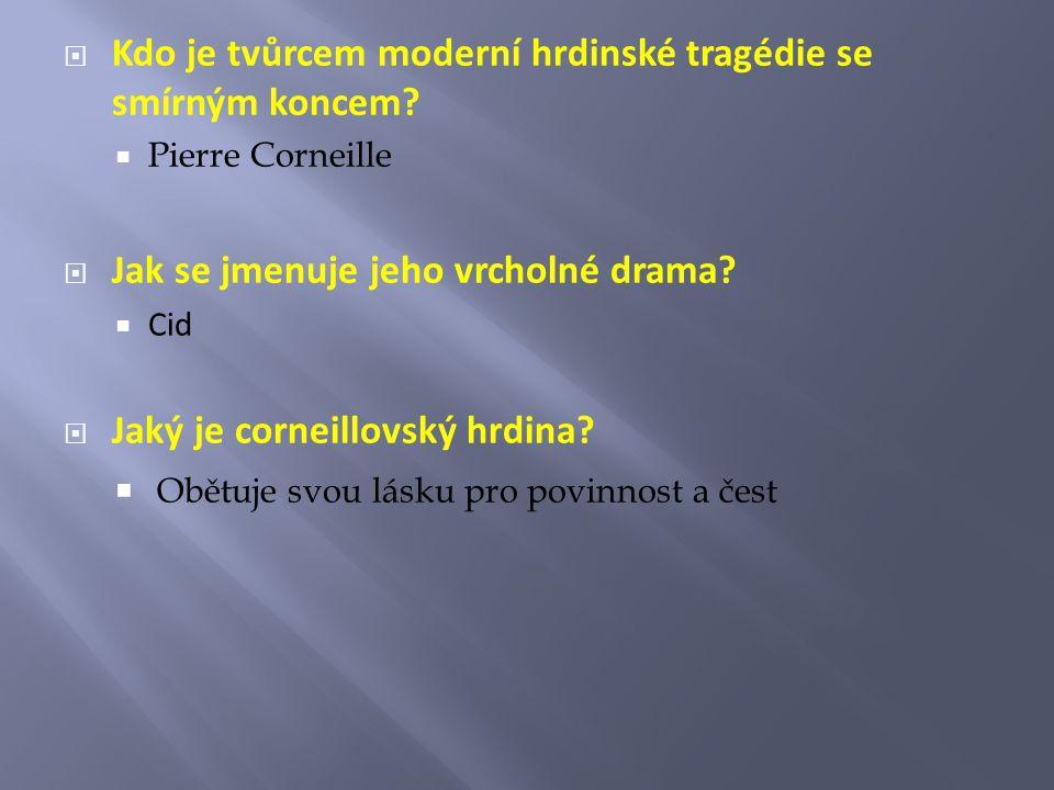 Kdo je tvůrcem moderní hrdinské tragédie se smírným koncem?  Pierre Corneille  Jak se jmenuje jeho vrcholné drama?  Cid  Jaký je corneillovský h