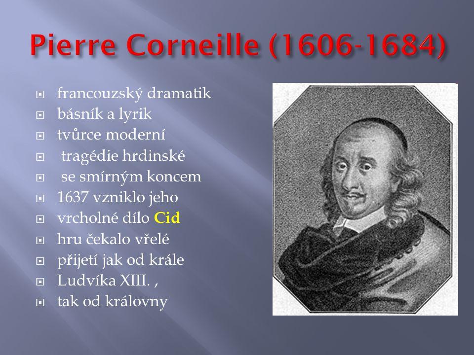  francouzský dramatik  básník a lyrik  tvůrce moderní  tragédie hrdinské  se smírným koncem  1637 vzniklo jeho  vrcholné dílo Cid  hru čekalo vřelé  přijetí jak od krále  Ludvíka XIII.,  tak od královny