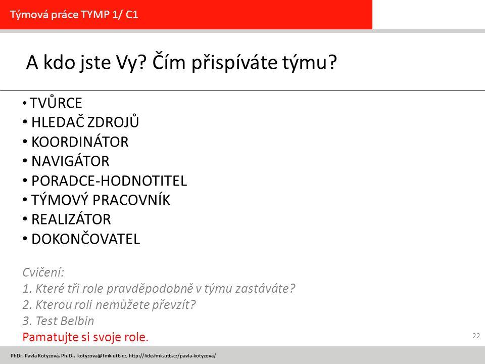 PhDr. Pavla Kotyzová, Ph.D., kotyzova@fmk.utb.cz, http://lide.fmk.utb.cz/pavla-kotyzova/ A kdo jste Vy? Čím přispíváte týmu? Týmová práce TYMP 1/ C1 T