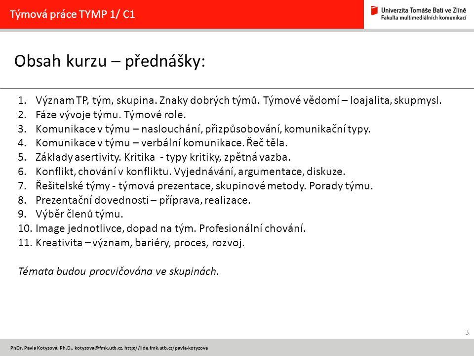 3 PhDr. Pavla Kotyzová, Ph.D., kotyzova@fmk.utb.cz, http://lide.fmk.utb.cz/pavla-kotyzova Obsah kurzu – přednášky: Týmová práce TYMP 1/ C1 1.Význam TP