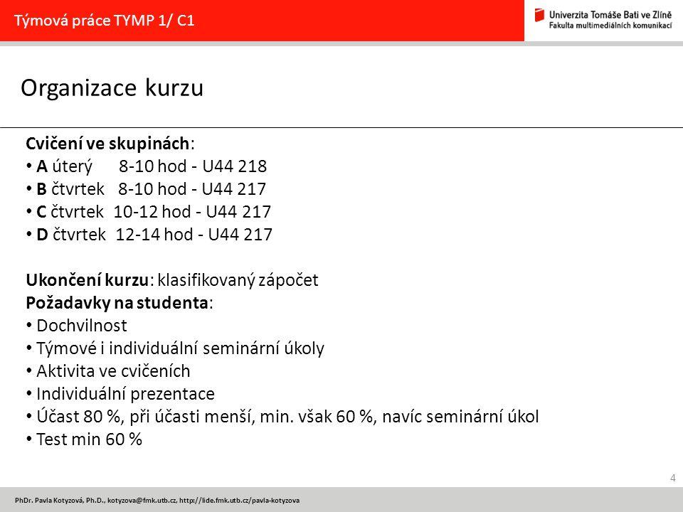 4 PhDr. Pavla Kotyzová, Ph.D., kotyzova@fmk.utb.cz, http://lide.fmk.utb.cz/pavla-kotyzova Organizace kurzu Týmová práce TYMP 1/ C1 Cvičení ve skupinác