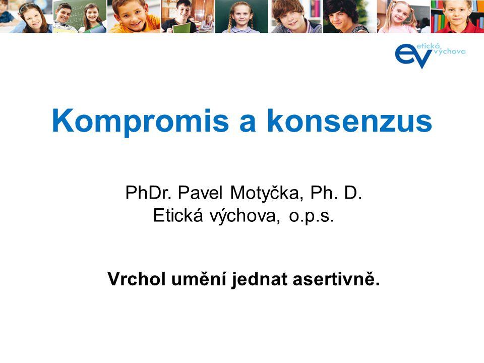 Kompromis a konsenzus Vrchol umění jednat asertivně. PhDr. Pavel Motyčka, Ph. D. Etická výchova, o.p.s.
