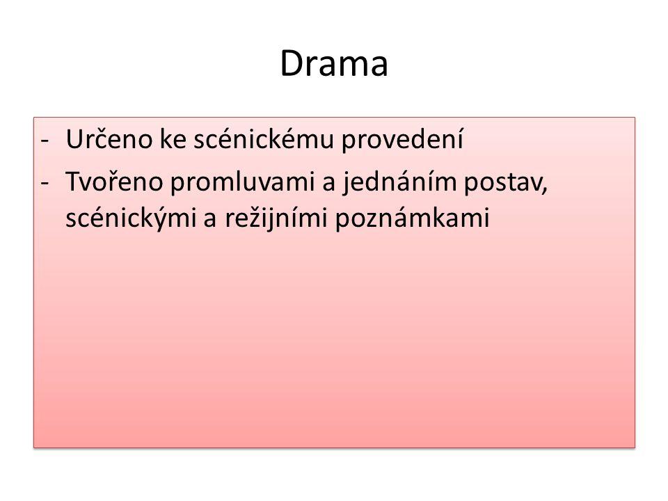 Drama -Určeno ke scénickému provedení -Tvořeno promluvami a jednáním postav, scénickými a režijními poznámkami -Určeno ke scénickému provedení -Tvořeno promluvami a jednáním postav, scénickými a režijními poznámkami