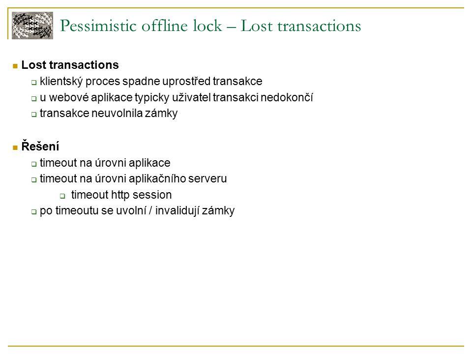 Pessimistic offline lock – Lost transactions Lost transactions  klientský proces spadne uprostřed transakce  u webové aplikace typicky uživatel transakci nedokončí  transakce neuvolnila zámky Řešení  timeout na úrovni aplikace  timeout na úrovni aplikačního serveru  timeout http session  po timeoutu se uvolní / invalidují zámky
