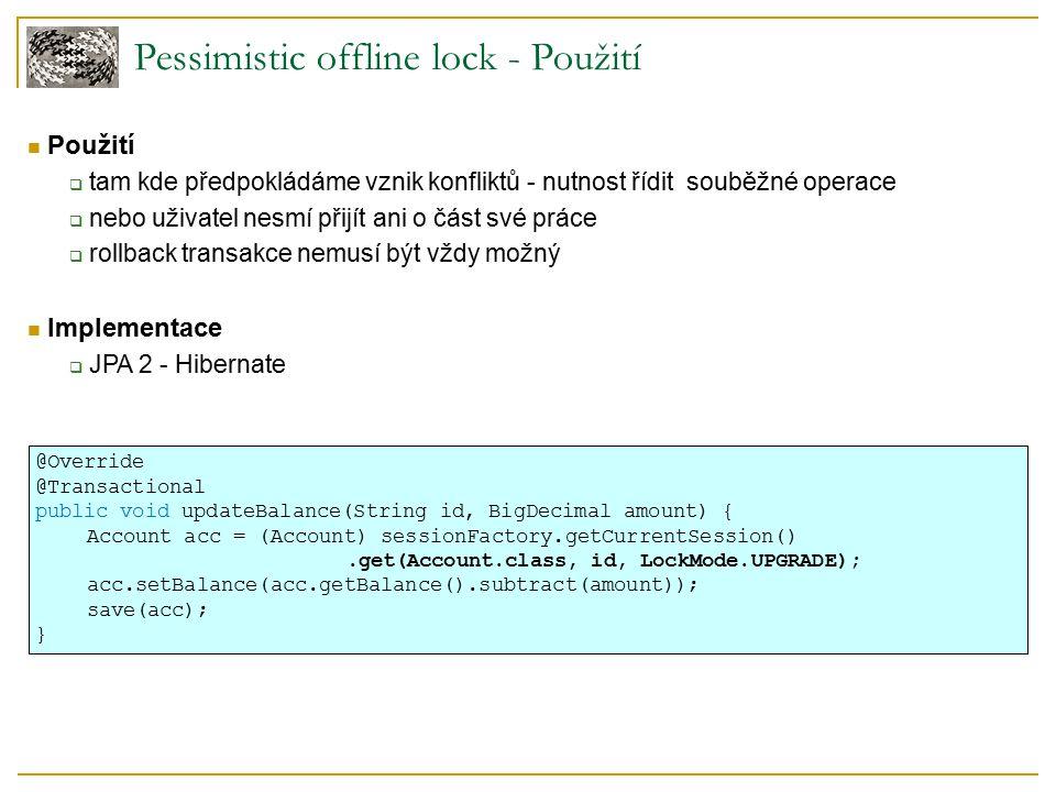 Pessimistic offline lock - Použití Použití  tam kde předpokládáme vznik konfliktů - nutnost řídit souběžné operace  nebo uživatel nesmí přijít ani o část své práce  rollback transakce nemusí být vždy možný Implementace  JPA 2 - Hibernate @Override @Transactional public void updateBalance(String id, BigDecimal amount) { Account acc = (Account) sessionFactory.getCurrentSession().get(Account.class, id, LockMode.UPGRADE); acc.setBalance(acc.getBalance().subtract(amount)); save(acc); }