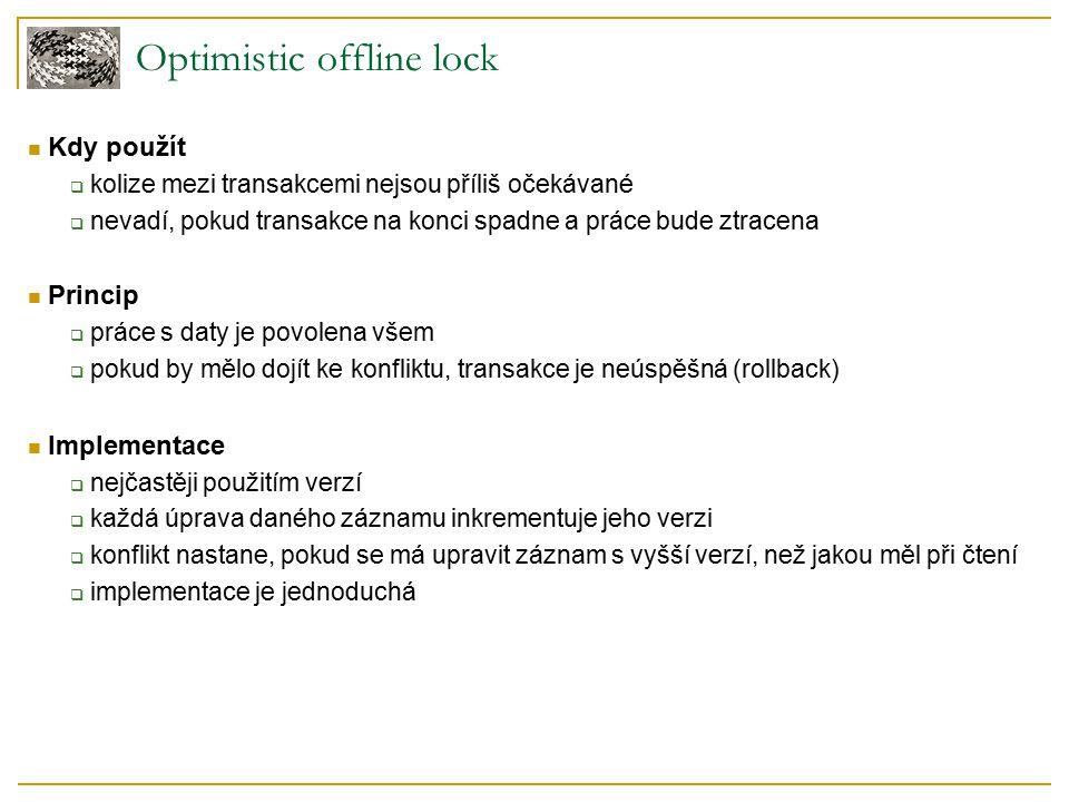 Pessimistic offline lock – Lock manager Lock manager  udržuje v paměti seznam zamčených objektů  pokud aplikace běží na clusteru serverů, musí být tento seznam uložen v databázi  business transakce nemanipuluje se zámky přímo, ale pouze přes lock managera Práce lock managera  kdy zamknout – dříve než začnu se zdroji pracovat  jistota, že mám nejaktuálnější verzi zdroje  co zamknout – typicky ID zdroje  kdy odemknout – nejlépe na konci transakce  co dělat když nelze získat zámek – nejjednodušší je transakci zrušit (rollback)