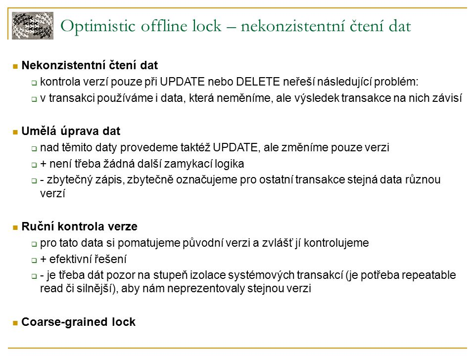 Optimistic offline lock – nekonzistentní čtení dat Nekonzistentní čtení dat  kontrola verzí pouze při UPDATE nebo DELETE neřeší následující problém:  v transakci používáme i data, která neměníme, ale výsledek transakce na nich závisí Umělá úprava dat  nad těmito daty provedeme taktéž UPDATE, ale změníme pouze verzi  + není třeba žádná další zamykací logika  - zbytečný zápis, zbytečně označujeme pro ostatní transakce stejná data různou verzí Ruční kontrola verze  pro tato data si pomatujeme původní verzi a zvlášť jí kontrolujeme  + efektivní řešení  - je třeba dát pozor na stupeň izolace systémových transakcí (je potřeba repeatable read či silnější), aby nám neprezentovaly stejnou verzi Coarse-grained lock