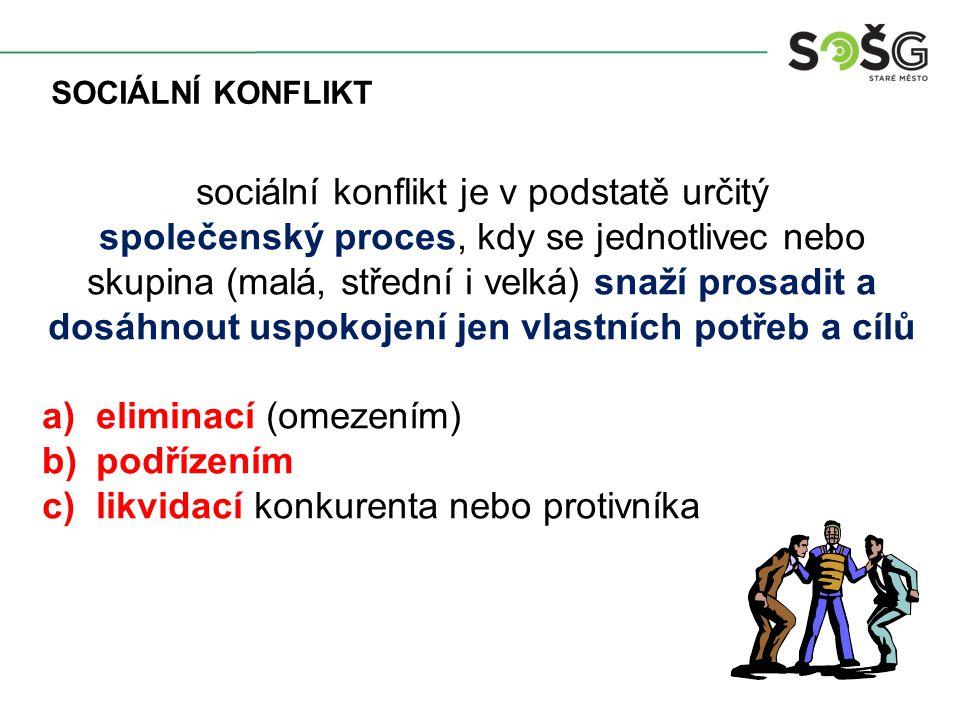 sociální konflikt je v podstatě určitý společenský proces, kdy se jednotlivec nebo skupina (malá, střední i velká) snaží prosadit a dosáhnout uspokojení jen vlastních potřeb a cílů a)eliminací (omezením) b)podřízením c)likvidací konkurenta nebo protivníka