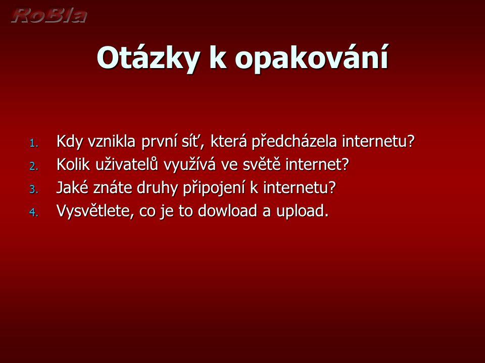Otázky k opakování 1. Kdy vznikla první síť, která předcházela internetu? 2. Kolik uživatelů využívá ve světě internet? 3. Jaké znáte druhy připojení