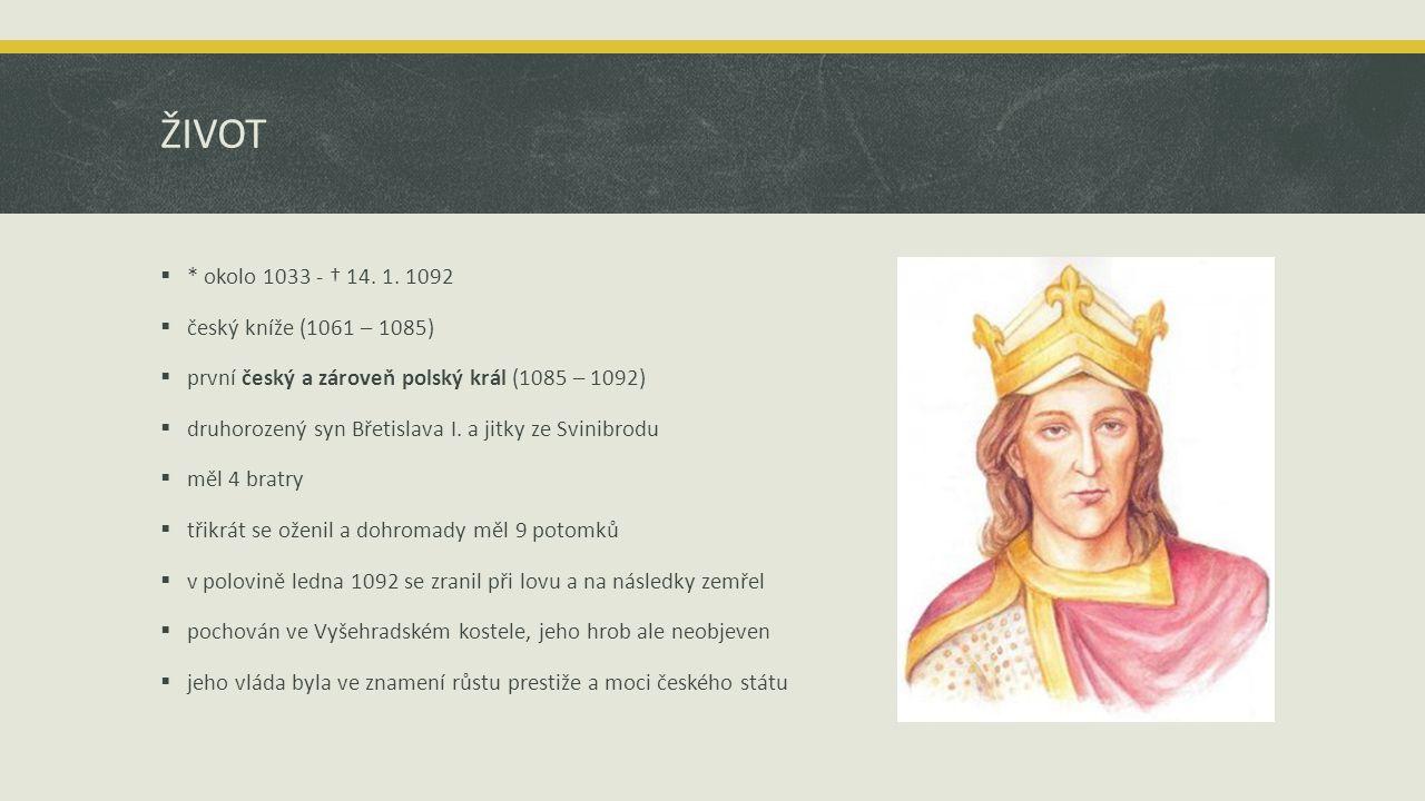 ŽIVOT  * okolo 1033 - † 14. 1. 1092  český kníže (1061 – 1085)  první český a zároveň polský král (1085 – 1092)  druhorozený syn Břetislava I. a j
