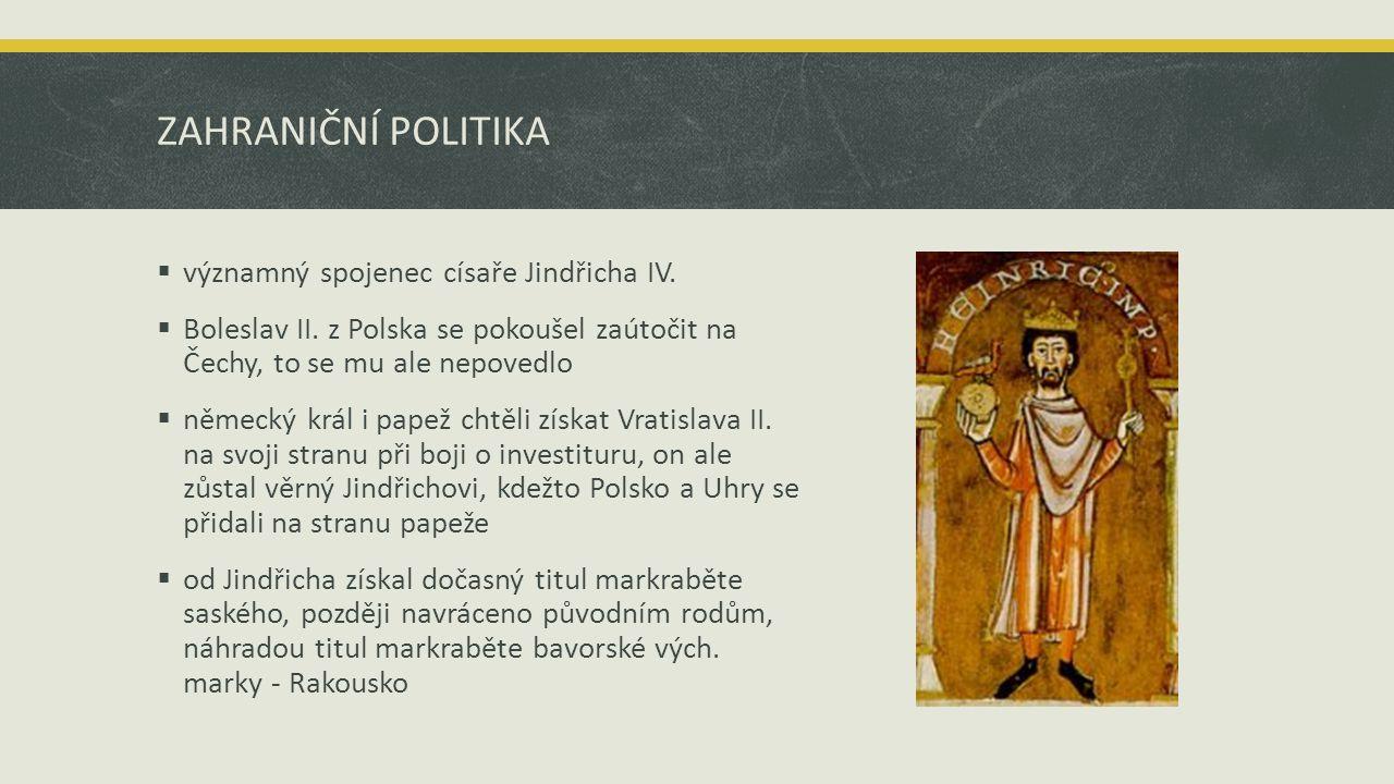 ZAHRANIČNÍ POLITIKA  významný spojenec císaře Jindřicha IV.  Boleslav II. z Polska se pokoušel zaútočit na Čechy, to se mu ale nepovedlo  německý k