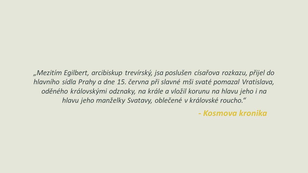 """""""Mezitím Egilbert, arcibiskup trevírský, jsa poslušen císařova rozkazu, přijel do hlavního sídla Prahy a dne 15. června při slavné mši svaté pomazal V"""