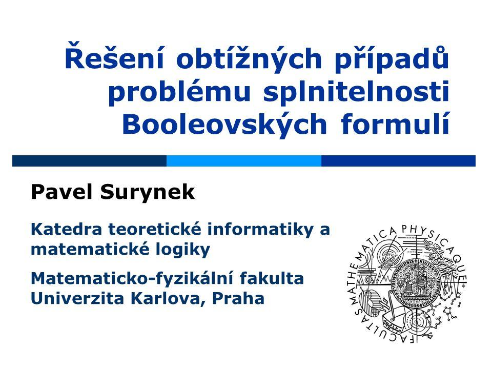 Řešení obtížných případů problému splnitelnosti Booleovských formulí Pavel Surynek Katedra teoretické informatiky a matematické logiky Matematicko-fyzikální fakulta Univerzita Karlova, Praha