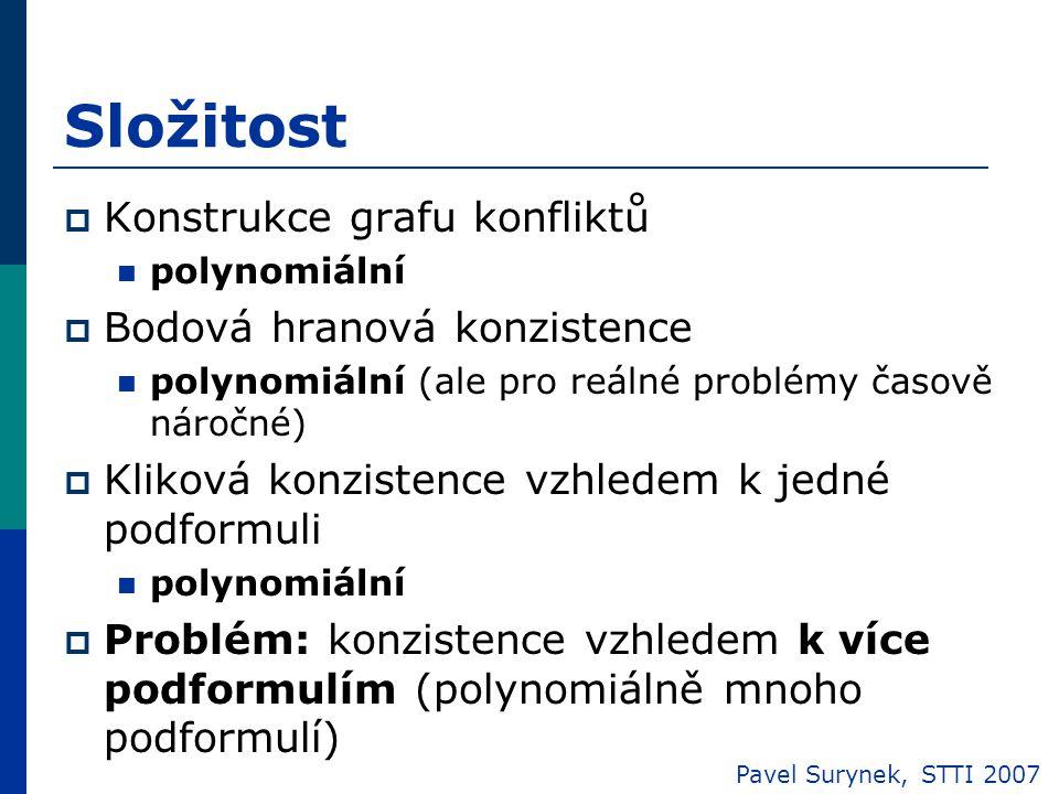 Složitost  Konstrukce grafu konfliktů polynomiální  Bodová hranová konzistence polynomiální (ale pro reálné problémy časově náročné)  Kliková konzistence vzhledem k jedné podformuli polynomiální  Problém: konzistence vzhledem k více podformulím (polynomiálně mnoho podformulí) Pavel Surynek, STTI 2007
