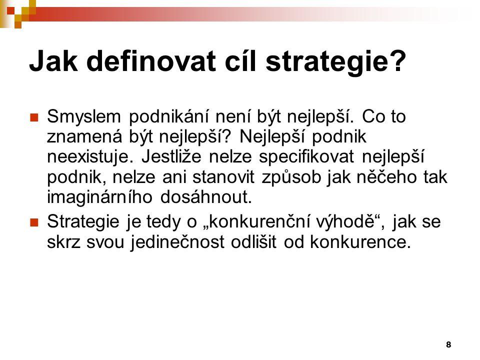 8 Jak definovat cíl strategie? Smyslem podnikání není být nejlepší. Co to znamená být nejlepší? Nejlepší podnik neexistuje. Jestliže nelze specifikova
