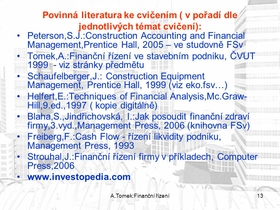 A.Tomek:Finanční řízení13 Povinná literatura ke cvičením ( v pořadí dle jednotlivých témat cvičení): Peterson,S.J.:Construction Accounting and Financi