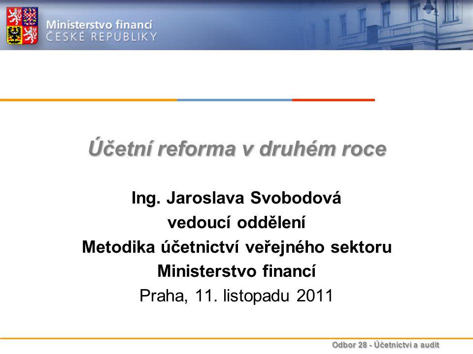 Odbor 28 - Účetnictví a audit Účetní reforma v druhém roce Ing. Jaroslava Svobodová vedoucí oddělení Metodika účetnictví veřejného sektoru Ministerstv