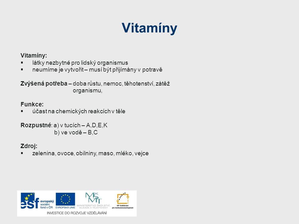 Vitamíny Vitamíny:  látky nezbytné pro lidský organismus  neumíme je vytvořit – musí být přijímány v potravě Zvýšená potřeba – doba růstu, nemoc, těhotenství, zátěž organismu, Funkce:  účast na chemických reakcích v těle Rozpustné: a) v tucích – A,D,E,K b) ve vodě – B,C Zdroj:  zelenina, ovoce, obilniny, maso, mléko, vejce