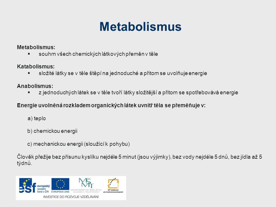 Metabolismus Metabolismus:  souhrn všech chemických látkových přeměn v těle Katabolismus:  složité látky se v těle štěpí na jednoduché a přitom se uvolňuje energie Anabolismus:  z jednoduchých látek se v těle tvoří látky složitější a přitom se spotřebovává energie Energie uvolněná rozkladem organických látek uvnitř těla se přeměňuje v: a) teplo b) chemickou energii c) mechanickou energii (sloužící k pohybu) Člověk přežije bez přísunu kyslíku nejdéle 5 minut (jsou výjimky), bez vody nejdéle 5 dnů, bez jídla až 5 týdnů.