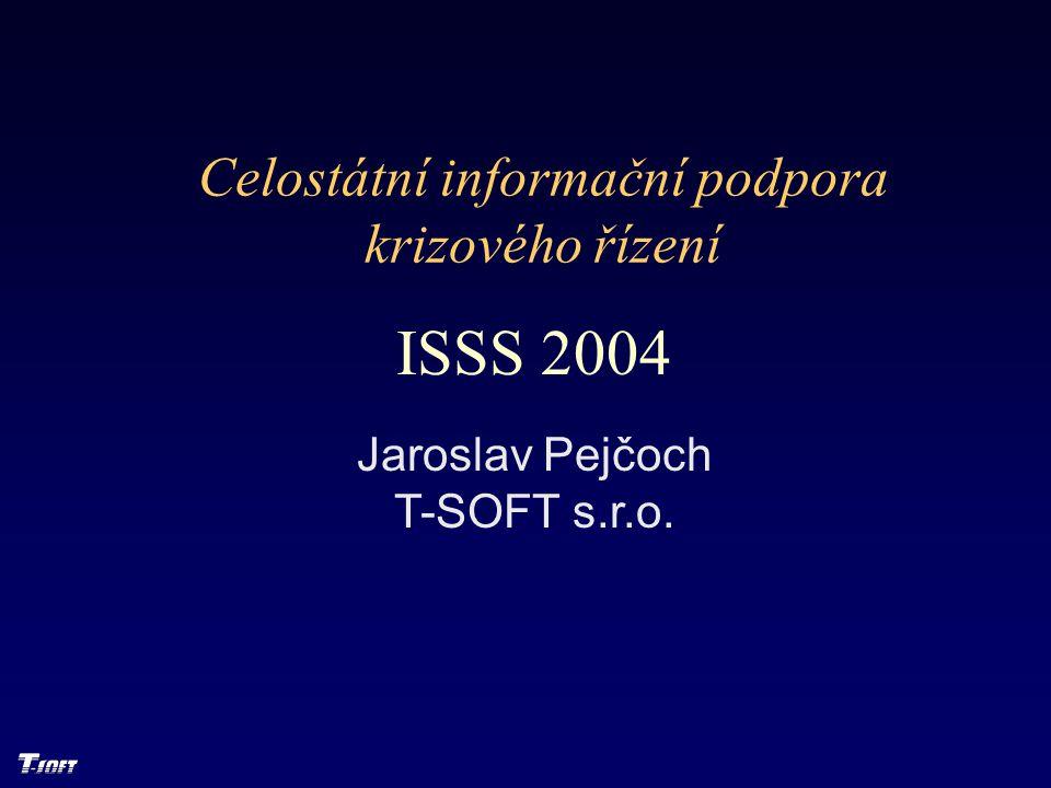 Celostátní informační podpora krizového řízení ISSS 2004 Jaroslav Pejčoch T-SOFT s.r.o.