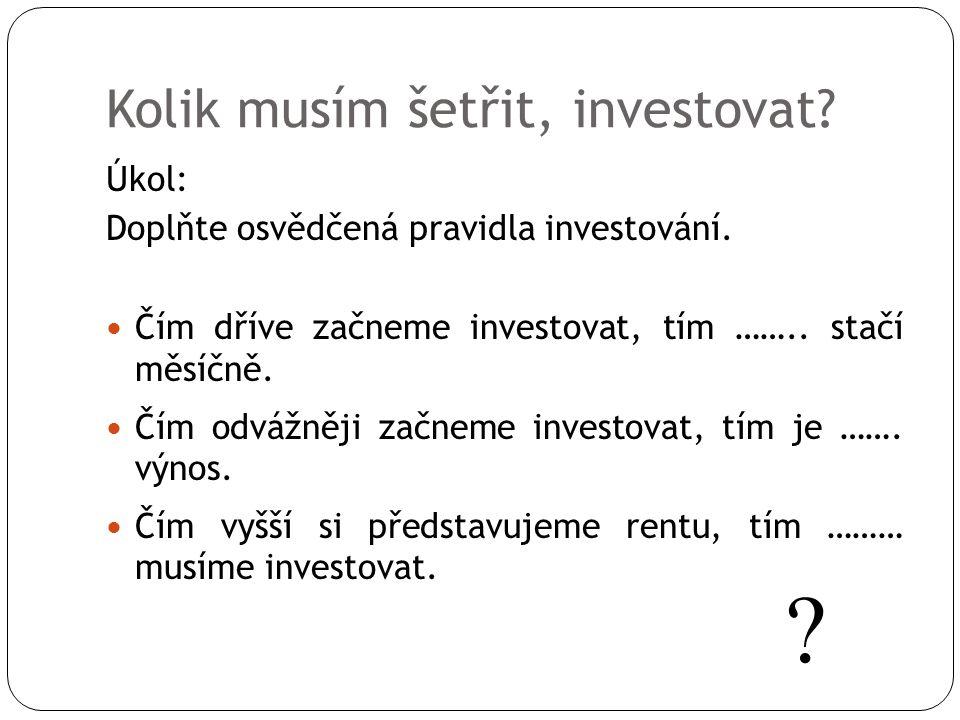 Kolik musím šetřit, investovat? Úkol: Doplňte osvědčená pravidla investování. Čím dříve začneme investovat, tím …….. stačí měsíčně. Čím odvážněji začn