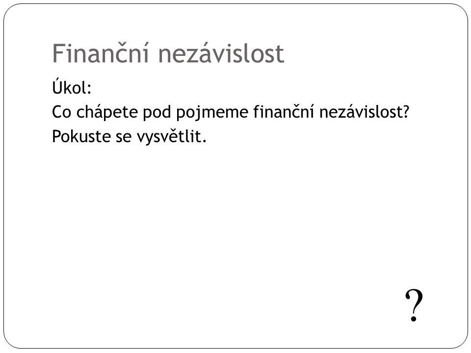 Finanční nezávislost Úkol: Co chápete pod pojmeme finanční nezávislost Pokuste se vysvětlit.