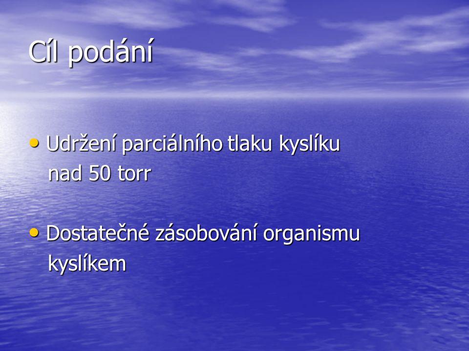Cíl podání Udržení parciálního tlaku kyslíku Udržení parciálního tlaku kyslíku nad 50 torr nad 50 torr Dostatečné zásobování organismu Dostatečné záso
