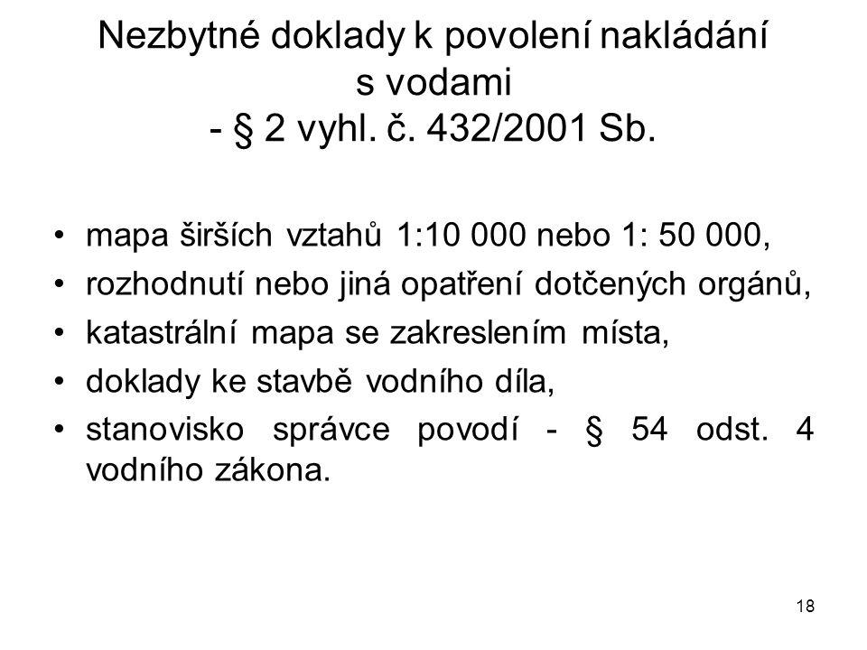 18 Nezbytné doklady k povolení nakládání s vodami - § 2 vyhl. č. 432/2001 Sb. mapa širších vztahů 1:10 000 nebo 1: 50 000, rozhodnutí nebo jiná opatře