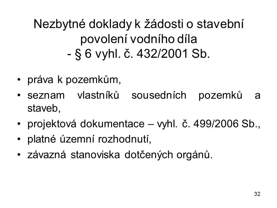 32 Nezbytné doklady k žádosti o stavební povolení vodního díla - § 6 vyhl. č. 432/2001 Sb. práva k pozemkům, seznam vlastníků sousedních pozemků a sta