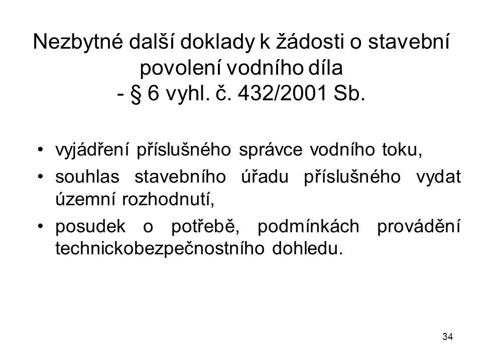 34 Nezbytné další doklady k žádosti o stavební povolení vodního díla - § 6 vyhl. č. 432/2001 Sb. vyjádření příslušného správce vodního toku, souhlas s