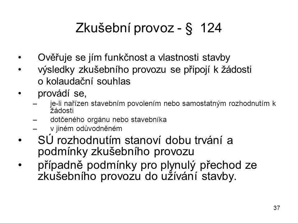 37 Zkušební provoz - § 124 Ověřuje se jím funkčnost a vlastnosti stavby výsledky zkušebního provozu se připojí k žádosti o kolaudační souhlas provádí