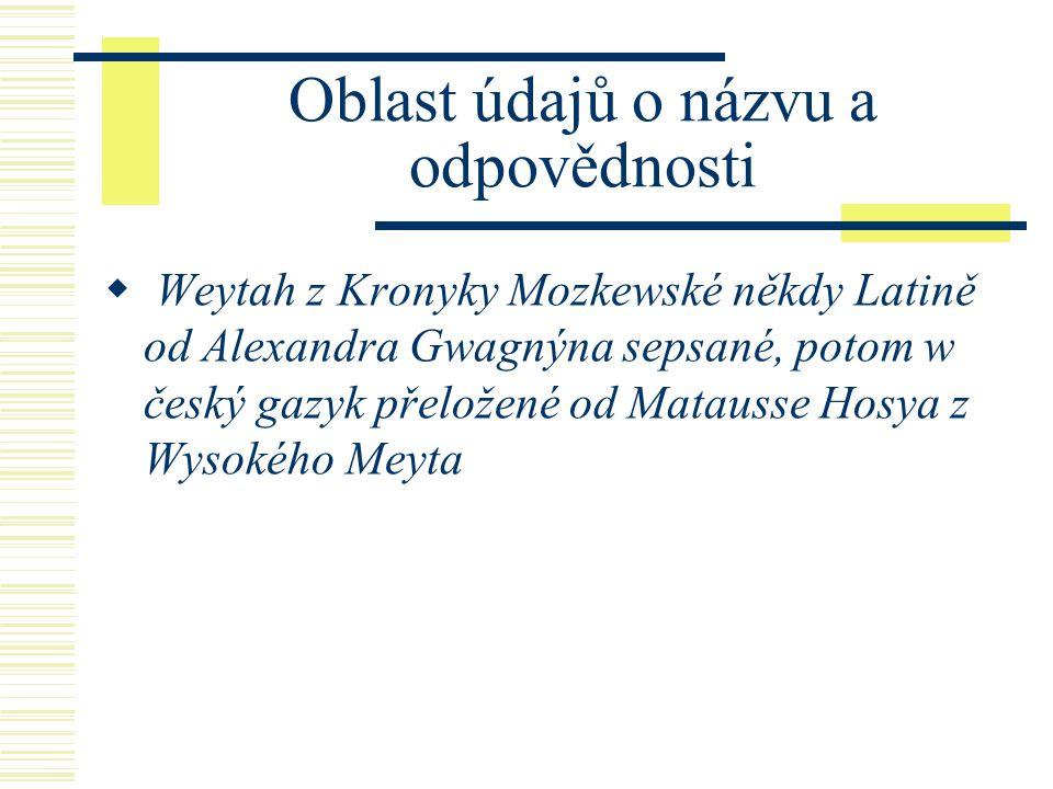 Oblast údajů o názvu a odpovědnosti  Weytah z Kronyky Mozkewské někdy Latině od Alexandra Gwagnýna sepsané, potom w český gazyk přeložené od Matausse Hosya z Wysokého Meyta