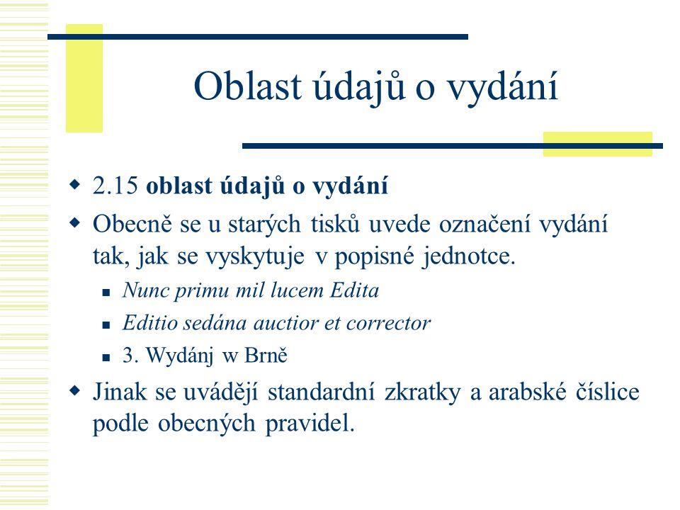 Oblast údajů o vydání  2.15 oblast údajů o vydání  Obecně se u starých tisků uvede označení vydání tak, jak se vyskytuje v popisné jednotce.