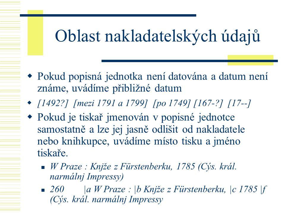 Oblast nakladatelských údajů  Pokud popisná jednotka není datována a datum není známe, uvádíme přibližné datum  [1492 ] [mezi 1791 a 1799] [po 1749] [167- ] [17--]  Pokud je tiskař jmenován v popisné jednotce samostatně a lze jej jasně odlišit od nakladatele nebo knihkupce, uvádíme místo tisku a jméno tiskaře.