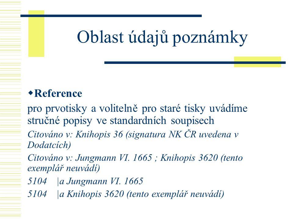 Oblast údajů poznámky  Reference pro prvotisky a volitelně pro staré tisky uvádíme stručné popisy ve standardních soupisech Citováno v: Knihopis 36 (signatura NK ČR uvedena v Dodatcích) Citováno v: Jungmann VI.