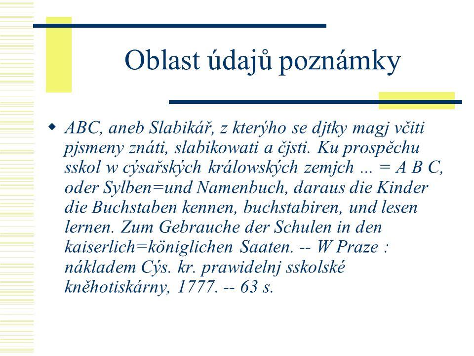 Oblast údajů poznámky  ABC, aneb Slabikář, z kterýho se djtky magj včiti pjsmeny znáti, slabikowati a čjsti.