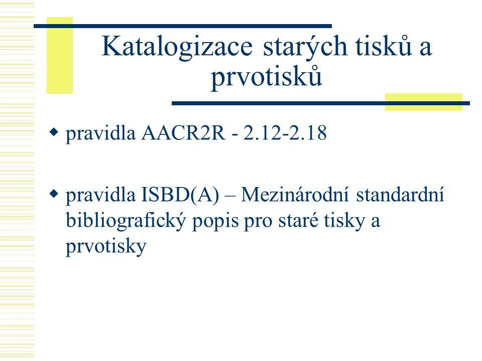 Katalogizace starých tisků a prvotisků  pravidla AACR2R - 2.12-2.18  pravidla ISBD(A) – Mezinárodní standardní bibliografický popis pro staré tisky a prvotisky