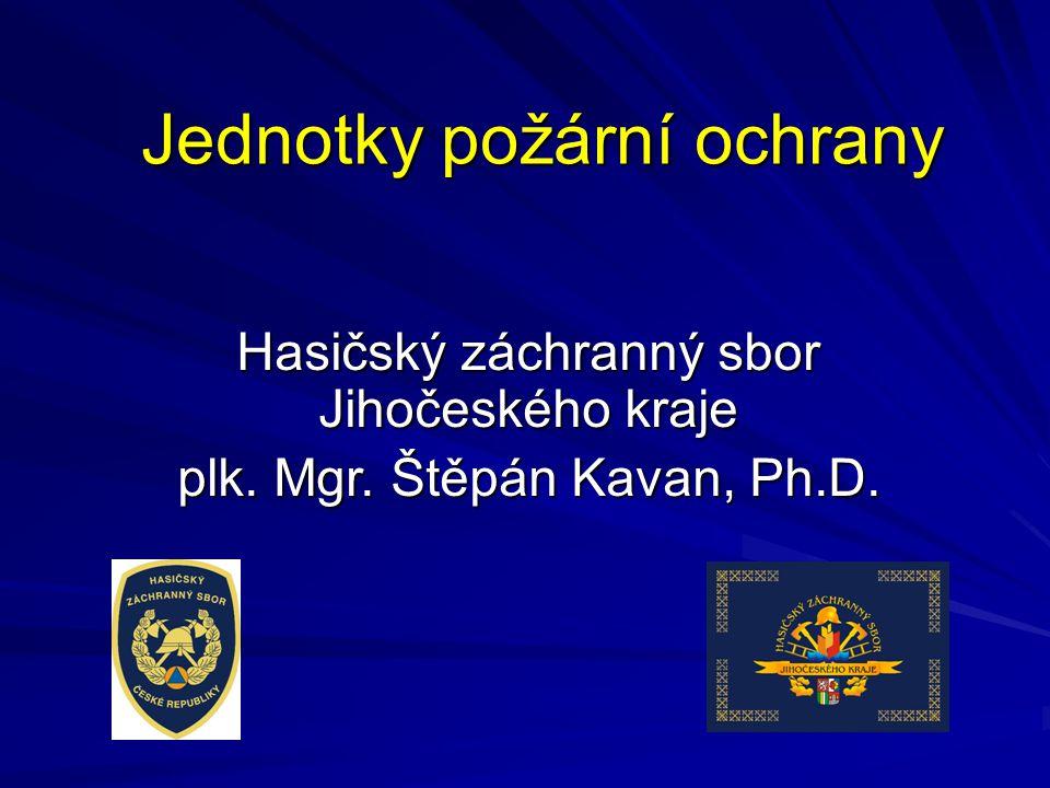 Jednotky požární ochrany Hasičský záchranný sbor Jihočeského kraje plk. Mgr. Štěpán Kavan, Ph.D.