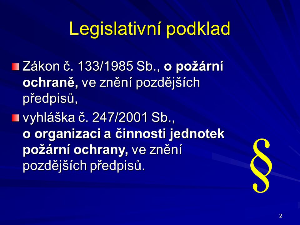 2 Legislativní podklad Zákon č. 133/1985 Sb., o požární ochraně, ve znění pozdějších předpisů, vyhláška č. 247/2001 Sb., o organizaci a činnosti jedno