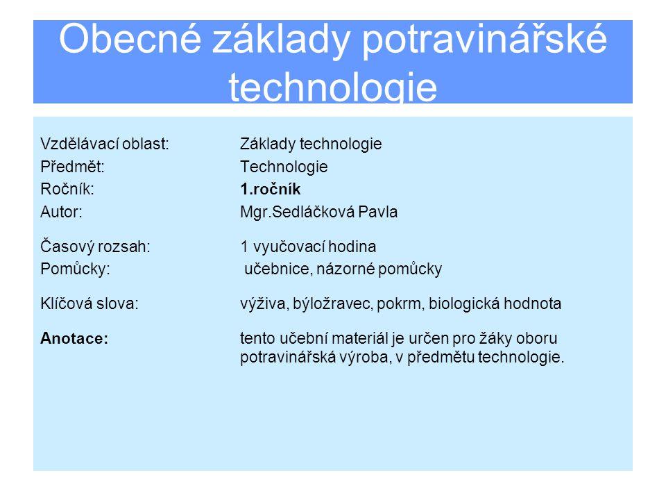 Obecné základy potravinářské technologie Vzdělávací oblast:Základy technologie Předmět:Technologie Ročník:1.ročník Autor:Mgr.Sedláčková Pavla Časový rozsah:1 vyučovací hodina Pomůcky: učebnice, názorné pomůcky Klíčová slova:výživa, býložravec, pokrm, biologická hodnota Anotace: tento učební materiál je určen pro žáky oboru potravinářská výroba, v předmětu technologie.