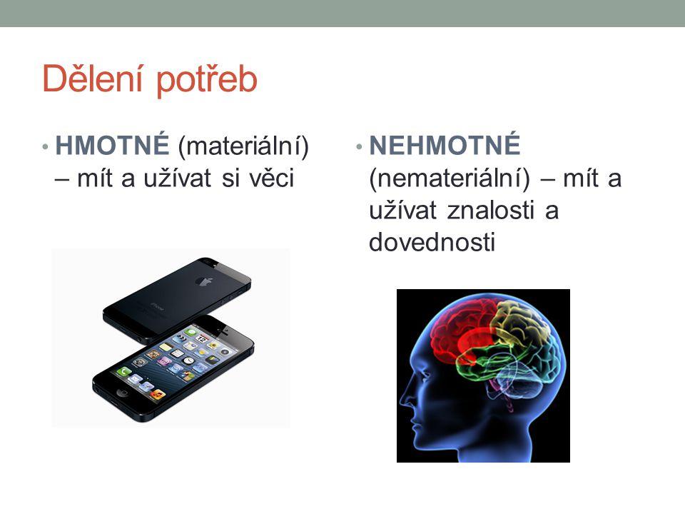 Dělení potřeb HMOTNÉ (materiální) – mít a užívat si věci NEHMOTNÉ (nemateriální) – mít a užívat znalosti a dovednosti