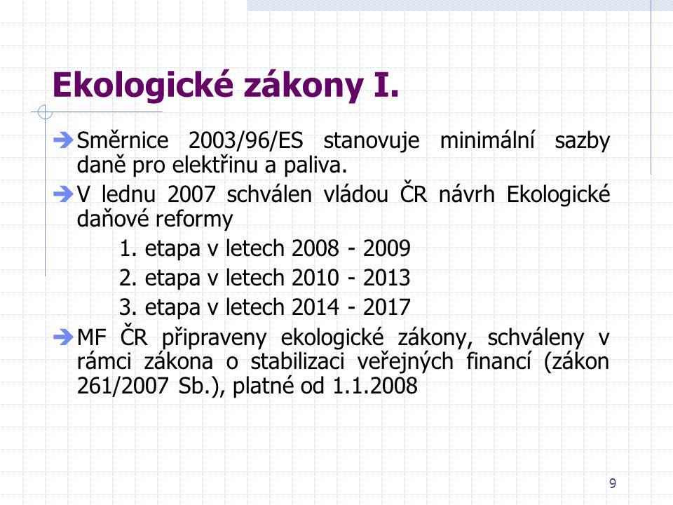 9 Ekologické zákony I.  Směrnice 2003/96/ES stanovuje minimální sazby daně pro elektřinu a paliva.  V lednu 2007 schválen vládou ČR návrh Ekologické