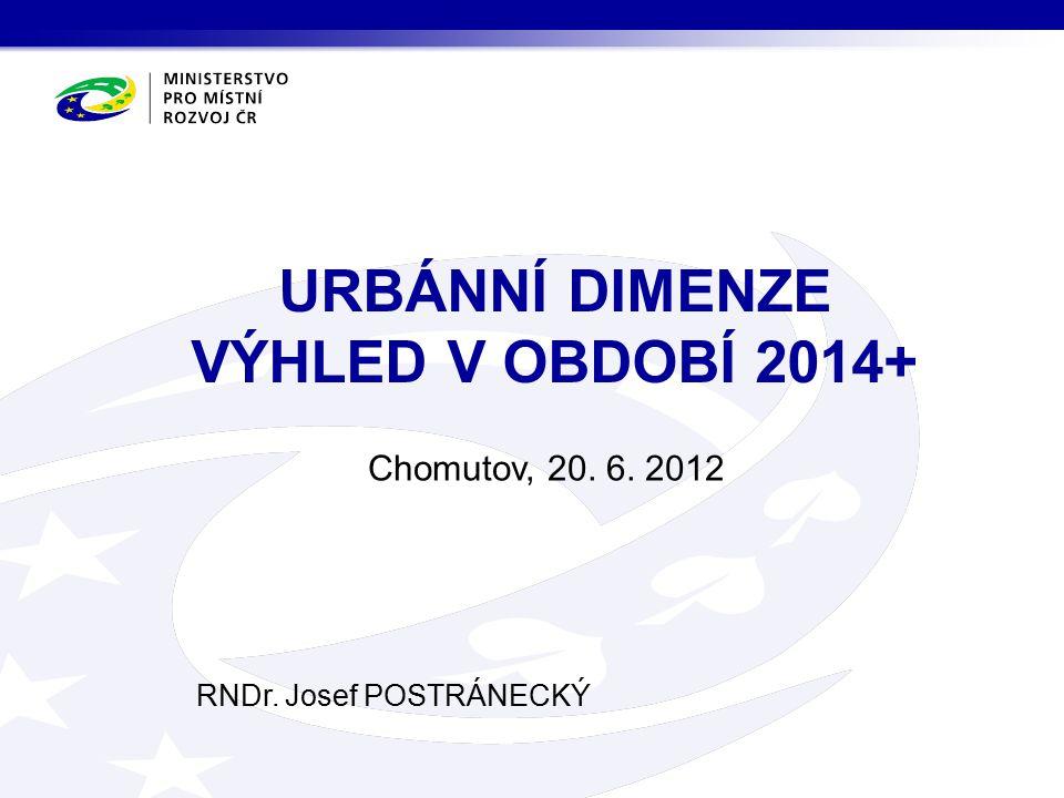 Chomutov, 20. 6. 2012 RNDr. Josef POSTRÁNECKÝ URBÁNNÍ DIMENZE VÝHLED V OBDOBÍ 2014+