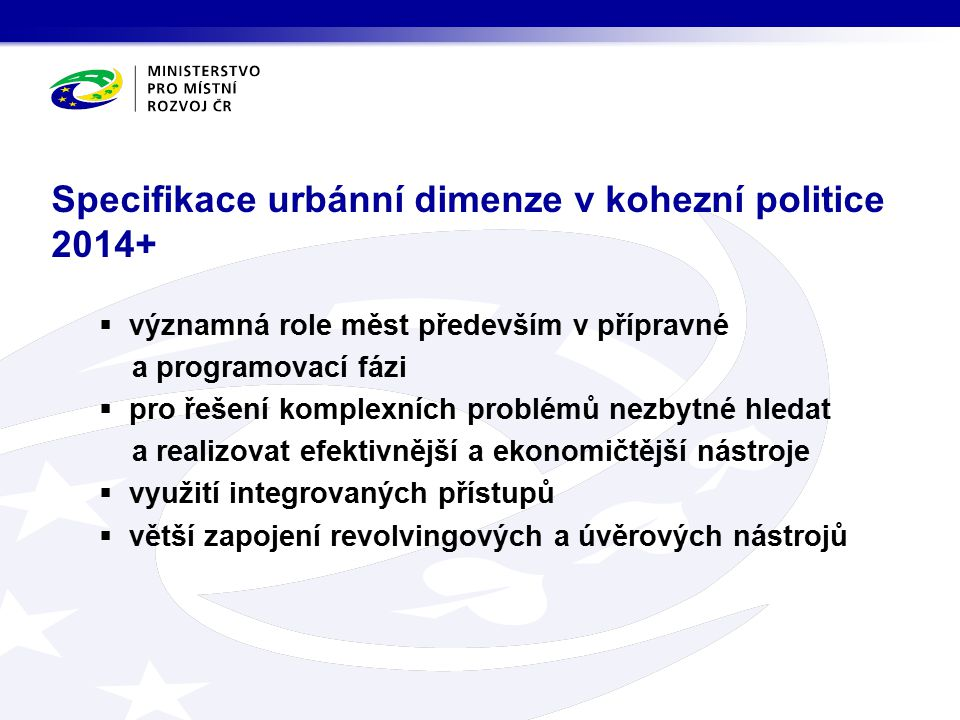  významná role měst především v přípravné a programovací fázi  pro řešení komplexních problémů nezbytné hledat a realizovat efektivnější a ekonomičtější nástroje  využití integrovaných přístupů  větší zapojení revolvingových a úvěrových nástrojů Specifikace urbánní dimenze v kohezní politice 2014+