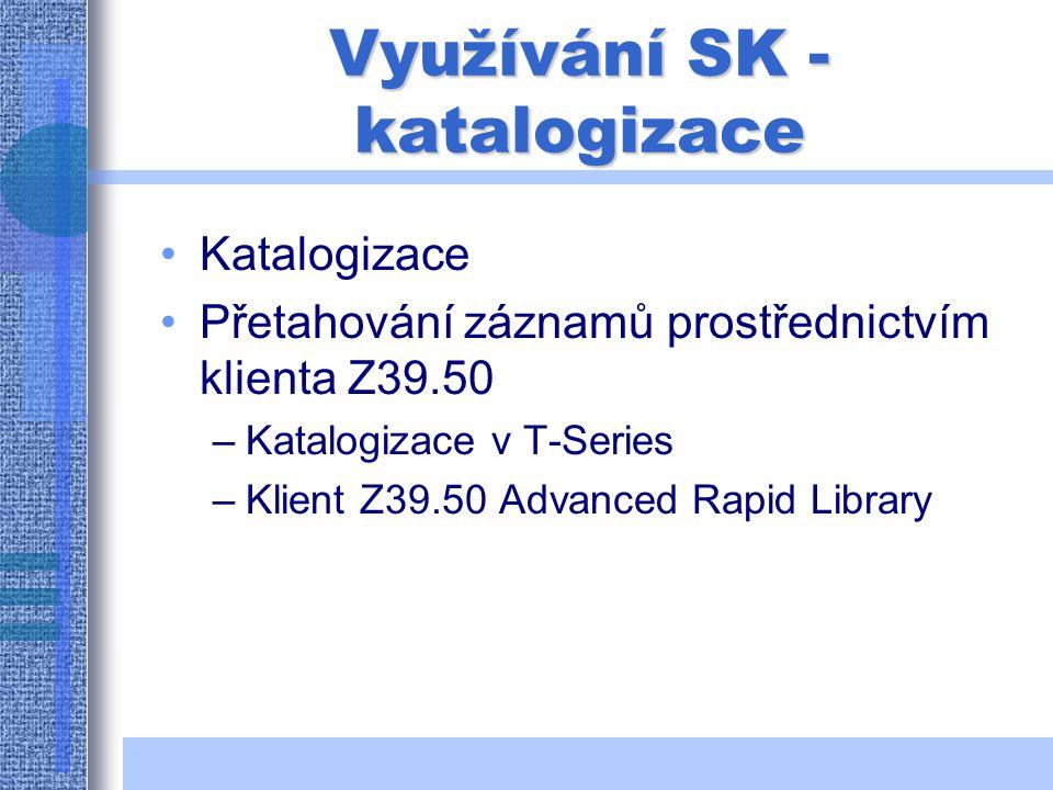 Využívání SK - katalogizace Katalogizace Přetahování záznamů prostřednictvím klienta Z39.50 –Katalogizace v T-Series –Klient Z39.50 Advanced Rapid Library