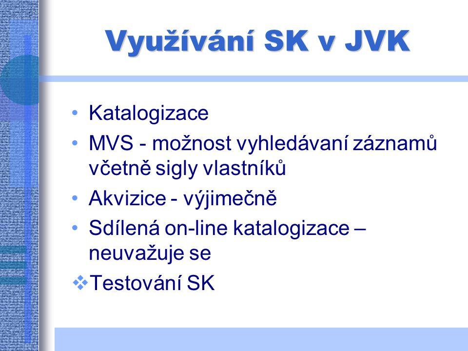 Využívání SK v JVK Katalogizace MVS - možnost vyhledávaní záznamů včetně sigly vlastníků Akvizice - výjimečně Sdílená on-line katalogizace – neuvažuje se  Testování SK
