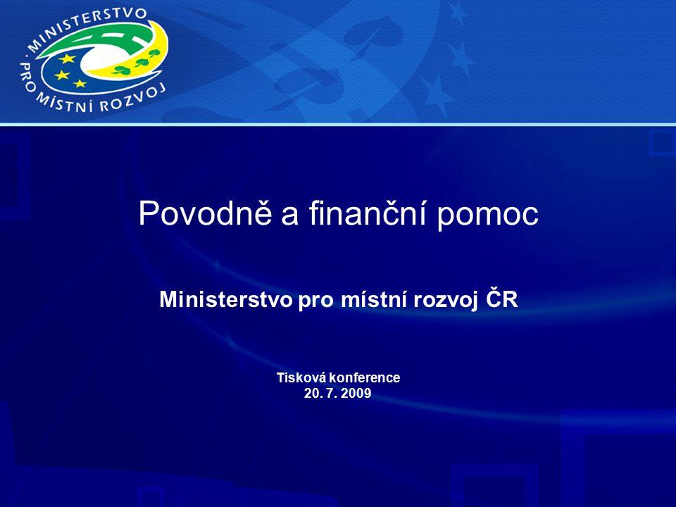 Povodně a finanční pomoc Ministerstvo pro místní rozvoj ČR Tisková konference 20. 7. 2009